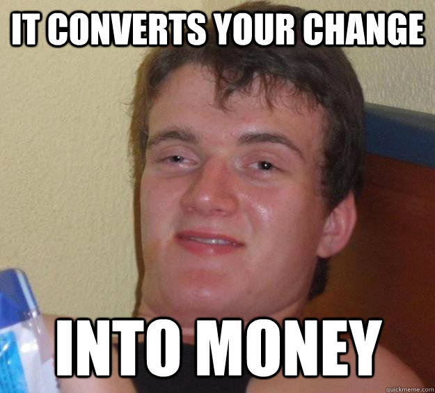it converts your change into money - 10 Guy