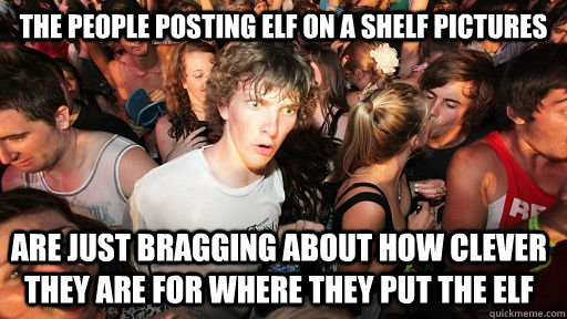 the people posting elf on a shelf pictures are just bragging - Sudden Clarity Clarence