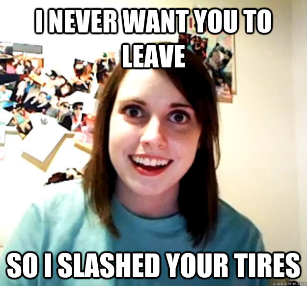 i never want you to leave so i slashed your tires - Overly Attached Girlfriend