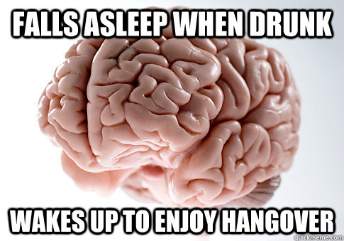 falls asleep when drunk wakes up to enjoy hangover - Scumbag Brain