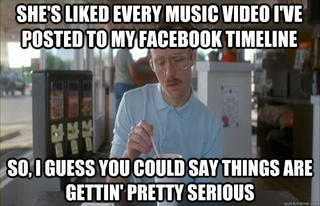 shes liked every music video ive posted to my facebook tim - Serious Kip