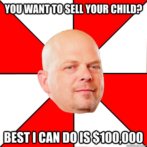 you want to sell your child best i can do is 100000 - Pawn Star
