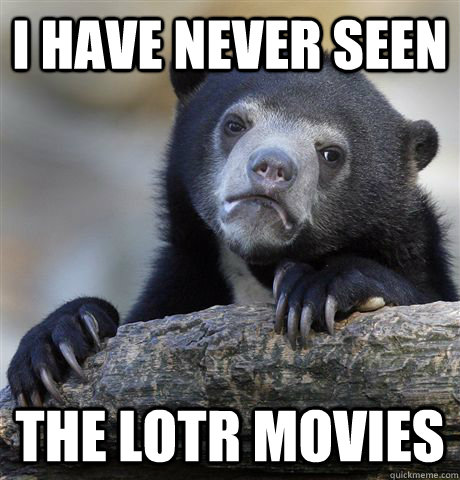 i have never seen the lotr movies - Confession Bear