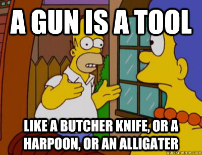 a gun is a tool like a butcher knife or a harpoon or an al - Explaining Homer