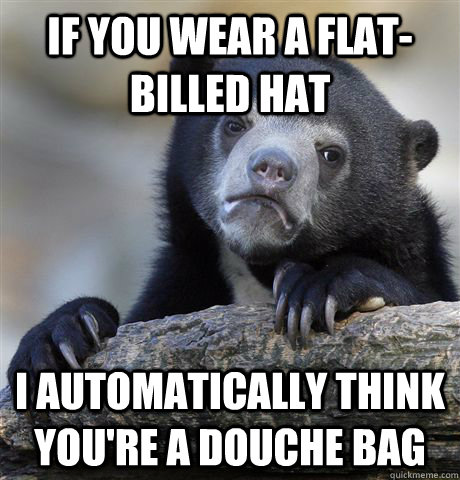 if you wear a flatbilled hat i automatically think youre a - Confession Bear