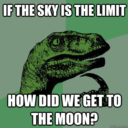 if the sky is the limit how did we get to the moon - Philosoraptor