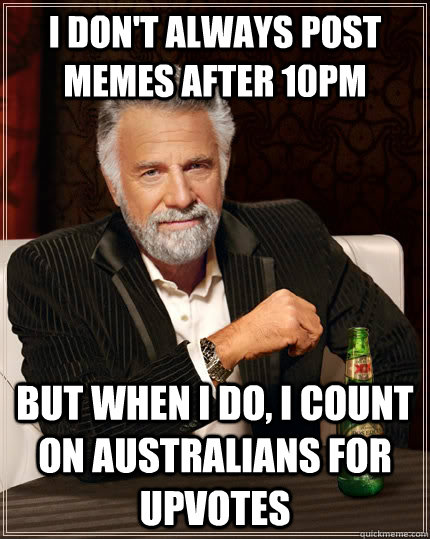 i dont always post memes after 10pm but when i do i count  - The Most Interesting Man In The World