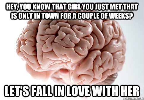 hey you know that girl you just met that is only in town fo - Scumbag Brain
