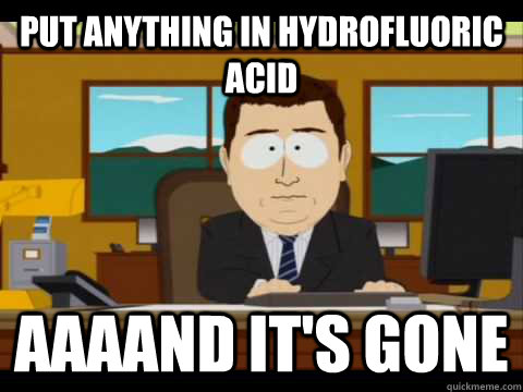 put anything in hydrofluoric acid aaaand its gone - and its gone