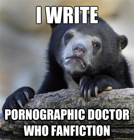 i write pornographic doctor who fanfiction - Confession Bear