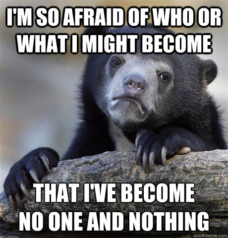 im so afraid of who or what i might become that ive become - Confession Bear