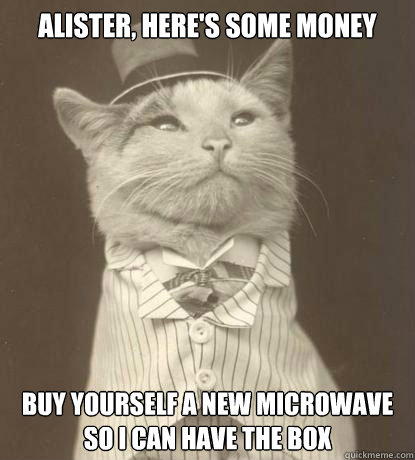 alister heres some money buy yourself a new microwave so i - Aristocat
