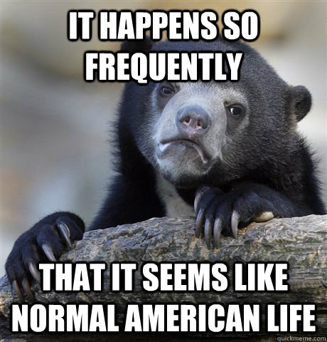 it happens so frequently that it seems like normal american  - Confession Bear