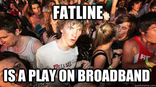fatline is a play on broadband - Sudden Clarity Clarence