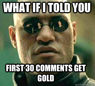 what if i told you first 30 comments get gold - Matrix Morpheus