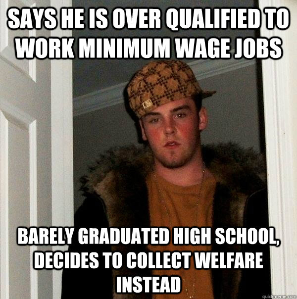 says he is over qualified to work minimum wage jobs barely g - Scumbag Steve