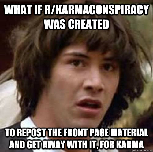 what if rkarmaconspiracy was created to repost the front pa - Conspiracy Keanu