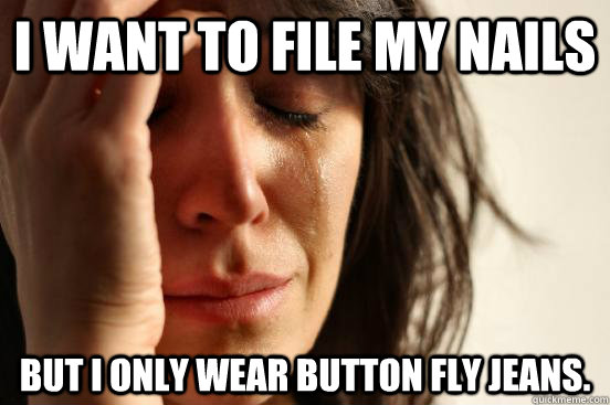 i want to file my nails but i only wear button fly jeans - First World Problems