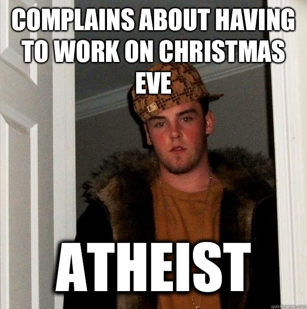 Complains about having to work on Christmas eve atheist - Scumbag Steve