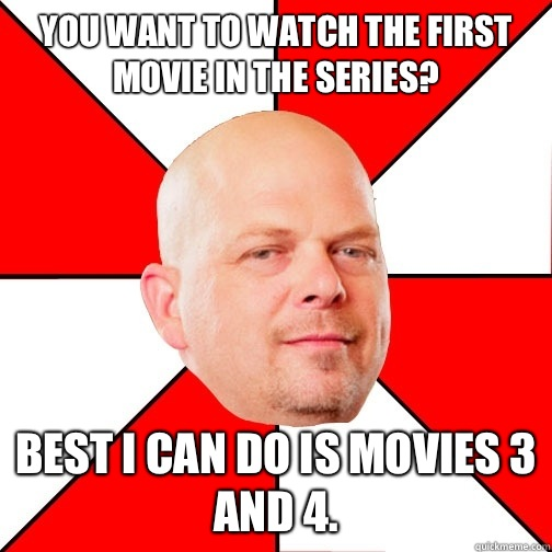 You want to watch the first movie in the series Best I can d - Pawn Star