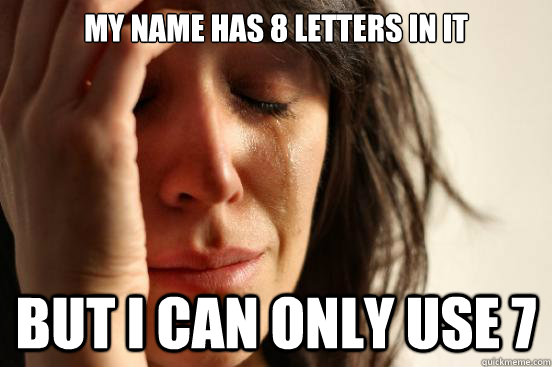 my name has 8 letters in it but i can only use 7 - First World Problems