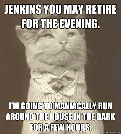 jenkins you may retire for the evening im going to maniaca - Aristocat