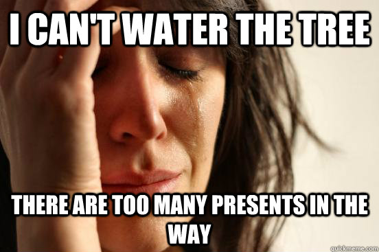 i cant water the tree there are too many presents in the wa - First World Problems