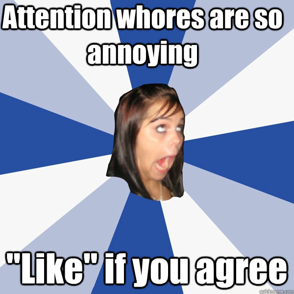 attention whores are so annoying like if you agree - Annoying Facebook Girl