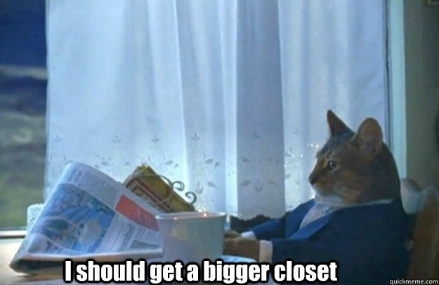 i should get a bigger closet - Sophisticated Cat is broke