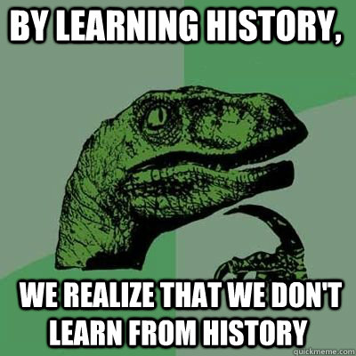 by learning history we realize that we dont learn from hi - Philosoraptor