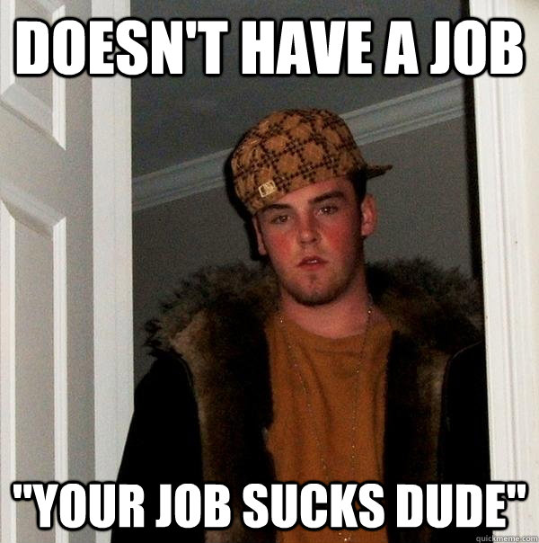 doesnt have a job your job sucks dude - Scumbag Steve
