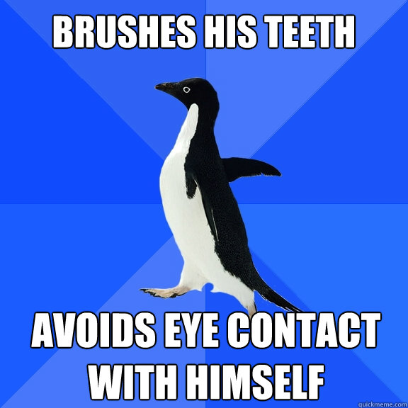 brushes his teeth avoids eye contact with himself - Socially Awkward Penguin