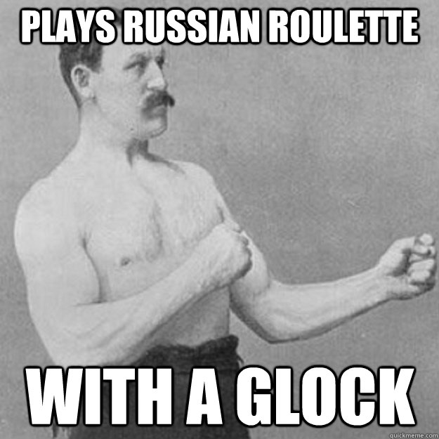 plays russian roulette with a glock - overly manly man