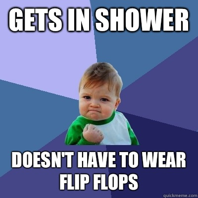 Gets in shower Doesnt have to wear flip flops - Success Kid