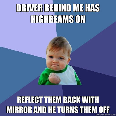 driver behind me has highbeams on reflect them back with mir - Success Kid