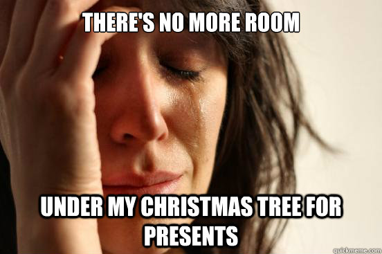 theres no more room under my christmas tree for presents - First World Problems