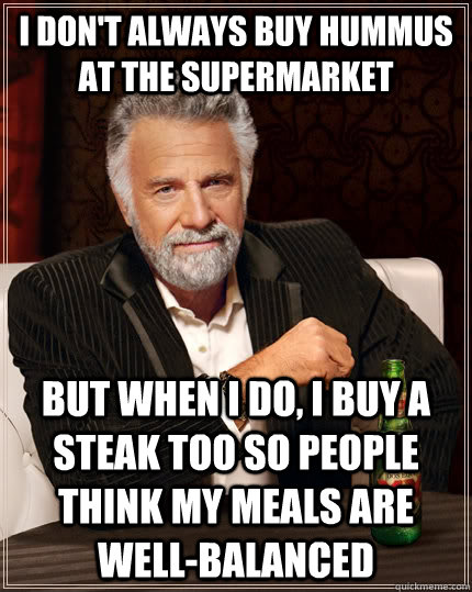 i dont always buy hummus at the supermarket but when i do  - The Most Interesting Man In The World