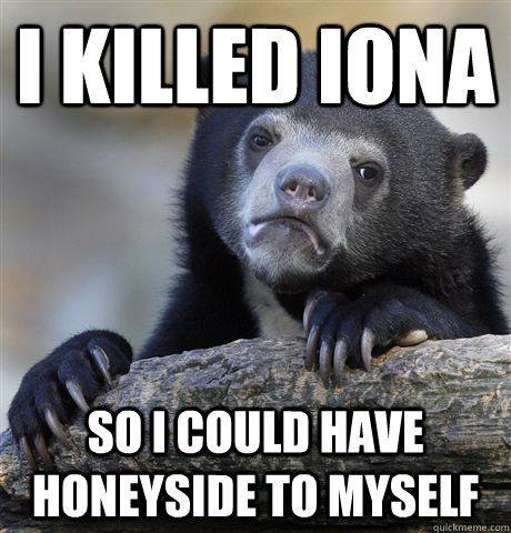 i killed iona so i could have honeyside to myself  - Confession Bear