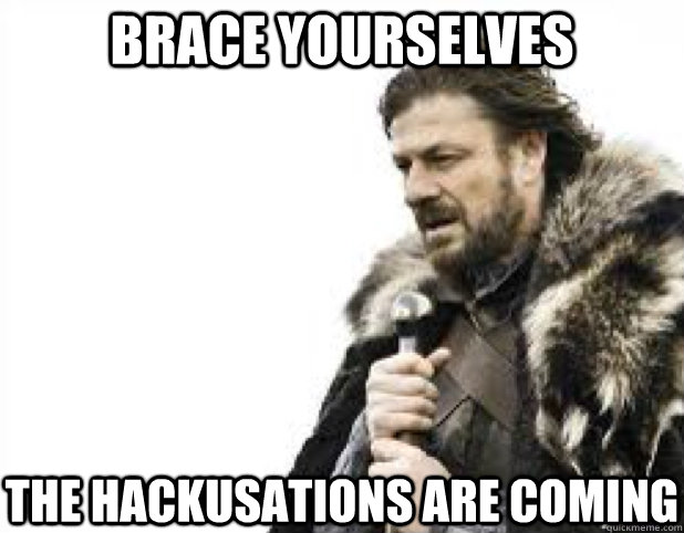 brace yourselves the hackusations are coming - BRACE YOURSELFS