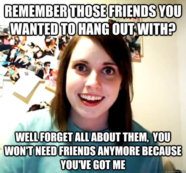 remember those friends you wanted to hang out with well fo - Overly Attached Girlfriend