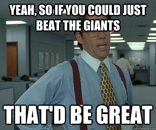 yeah so if you could just beat the giants thatd be great - Bill Lumbergh - Thatd be great.