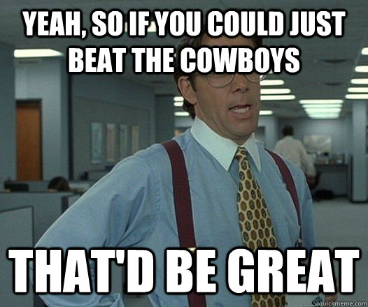 yeah so if you could just beat the cowboys thatd be great - Bill Lumbergh - Thatd be great.