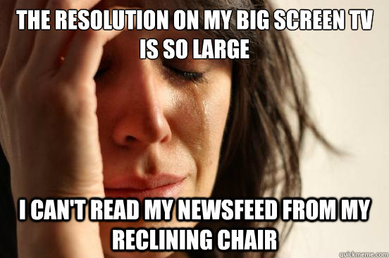 the resolution on my big screen tv is so large i cant read  - First World Problems