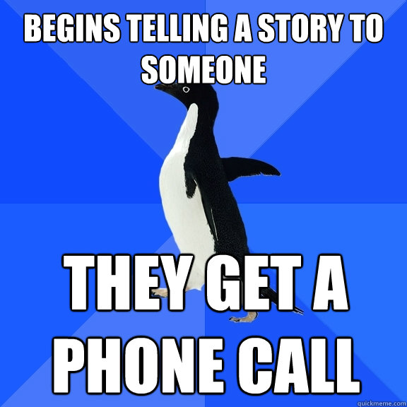 begins telling a story to someone they get a phone call - Socially Awkward Penguin