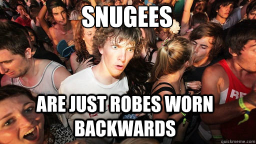 snugees are just robes worn backwards - Sudden Clarity Clarence