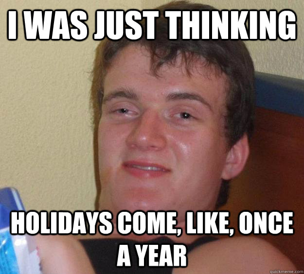 i was just thinking holidays come like once a year - 10 Guy