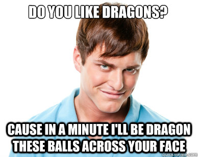 do you like dragons cause in a minute ill be dragon these  - Creepy Guy Craig