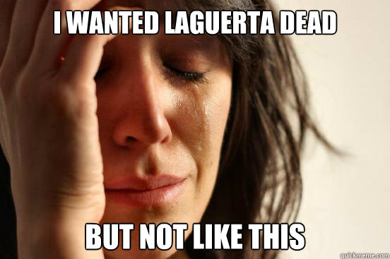 i wanted laguerta dead but not like this - First World Problems