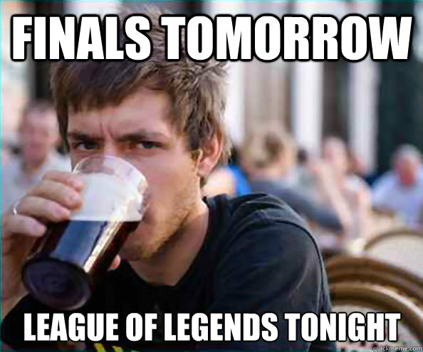 finals tomorrow league of legends tonight - Lazy College Senior