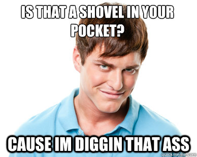 is that a shovel in your pocket cause im diggin that ass - Creepy Guy Craig